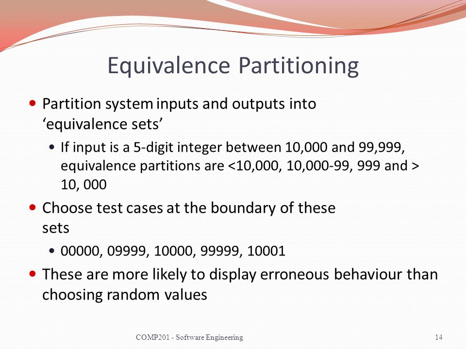 Equivalence Partitioning Partition system inputs and outputs into equivalence sets If input is a 5-digit integer between 10,000 and 99,999, equivalence partitions are 10, 000 Choose test cases at the boundary of these sets 00000, 09999, 10000, 99999, 10001 These are more likely to display erroneous behaviour than choosing random values 14COMP201 - Software Engineering