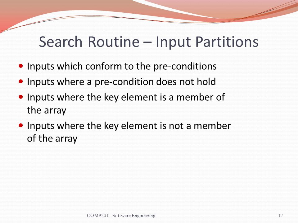 Search Routine – Input Partitions Inputs which conform to the pre-conditions Inputs where a pre-condition does not hold Inputs where the key element is a member of the array Inputs where the key element is not a member of the array 17COMP201 - Software Engineering