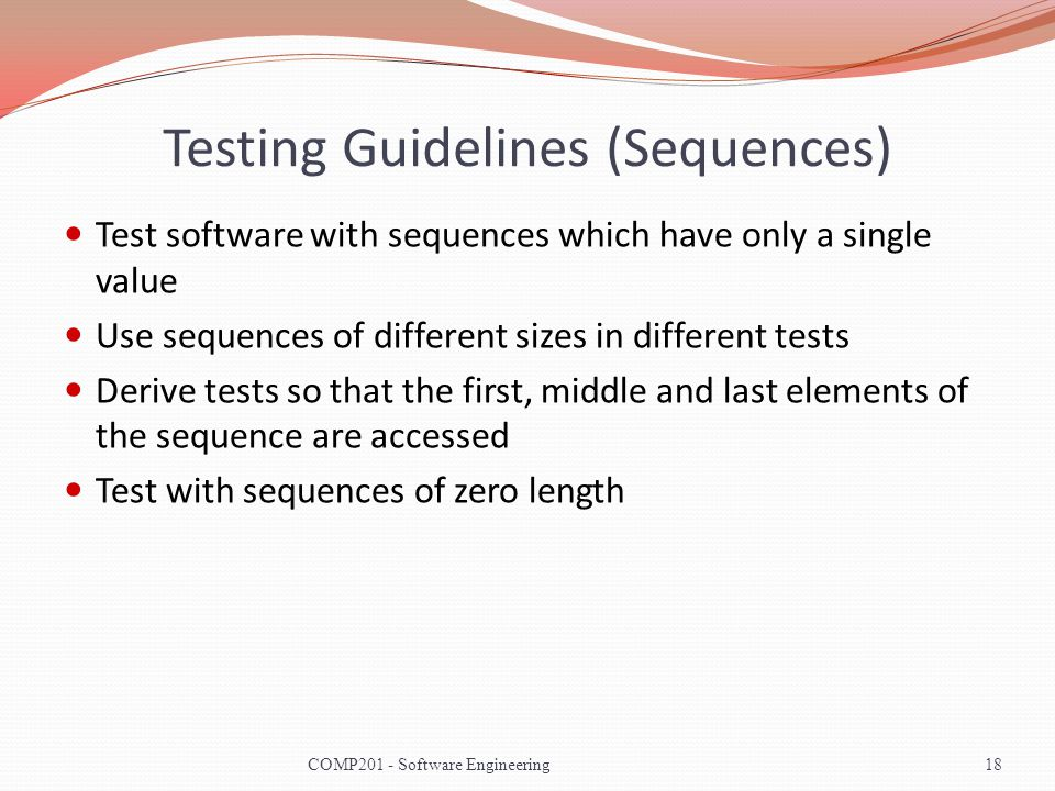 Testing Guidelines (Sequences) Test software with sequences which have only a single value Use sequences of different sizes in different tests Derive tests so that the first, middle and last elements of the sequence are accessed Test with sequences of zero length 18COMP201 - Software Engineering