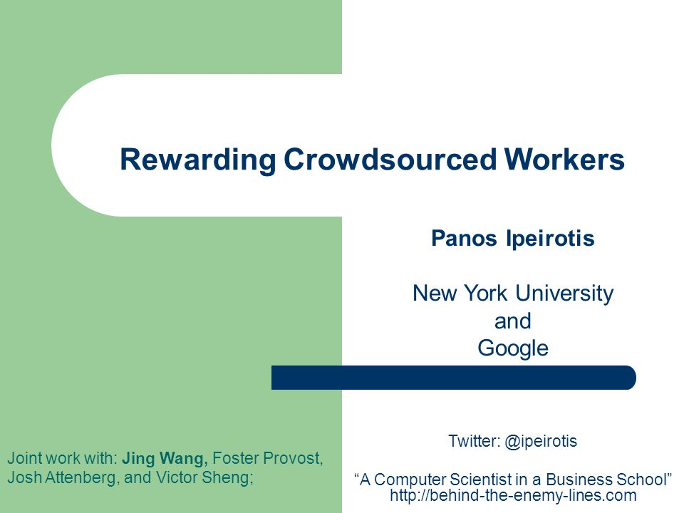 Rewarding Crowdsourced Workers Panos Ipeirotis New York University and Google Joint work with: Jing Wang, Foster Provost, Josh Attenberg, and Victor Sheng; Twitter: @ipeirotis A Computer Scientist in a Business School http://behind-the-enemy-lines.com