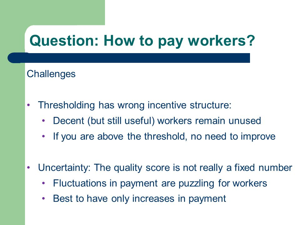 Quality Score Challenges Thresholding has wrong incentive structure: Decent (but still useful) workers remain unused If you are above the threshold, no need to improve Uncertainty: The quality score is not really a fixed number Fluctuations in payment are puzzling for workers Best to have only increases in payment Question: How to pay workers