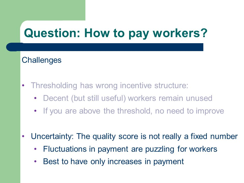 Quality Score Challenges Thresholding has wrong incentive structure: Decent (but still useful) workers remain unused If you are above the threshold, n