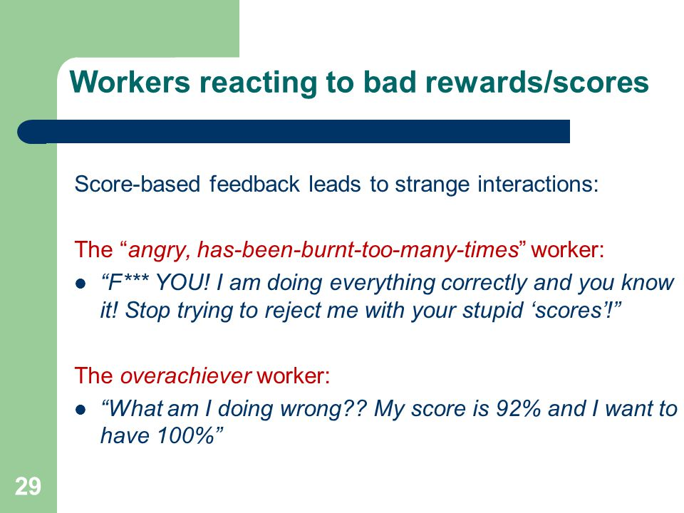 Workers reacting to bad rewards/scores Score-based feedback leads to strange interactions: The angry, has-been-burnt-too-many-times worker: F*** YOU.