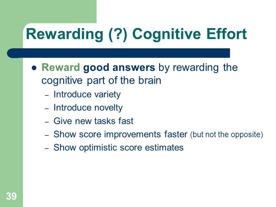 Rewarding ( ) Cognitive Effort Reward good answers by rewarding the cognitive part of the brain – Introduce variety – Introduce novelty – Give new tasks fast – Show score improvements faster (but not the opposite) – Show optimistic score estimates 39