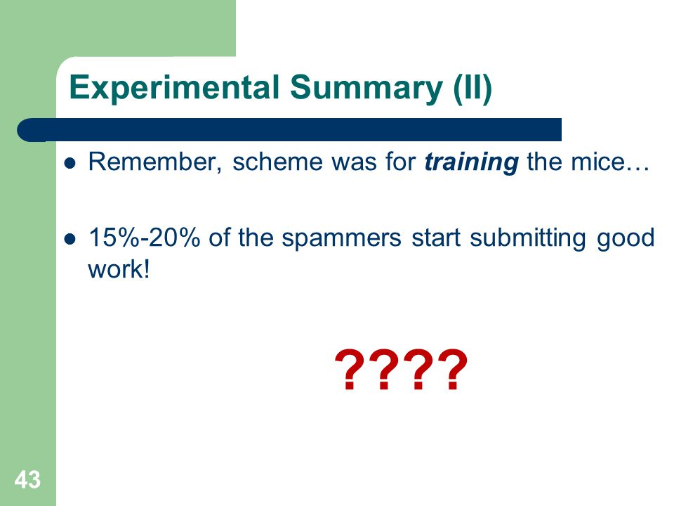 Experimental Summary (II) Remember, scheme was for training the mice… 15%-20% of the spammers start submitting good work! ???? 43