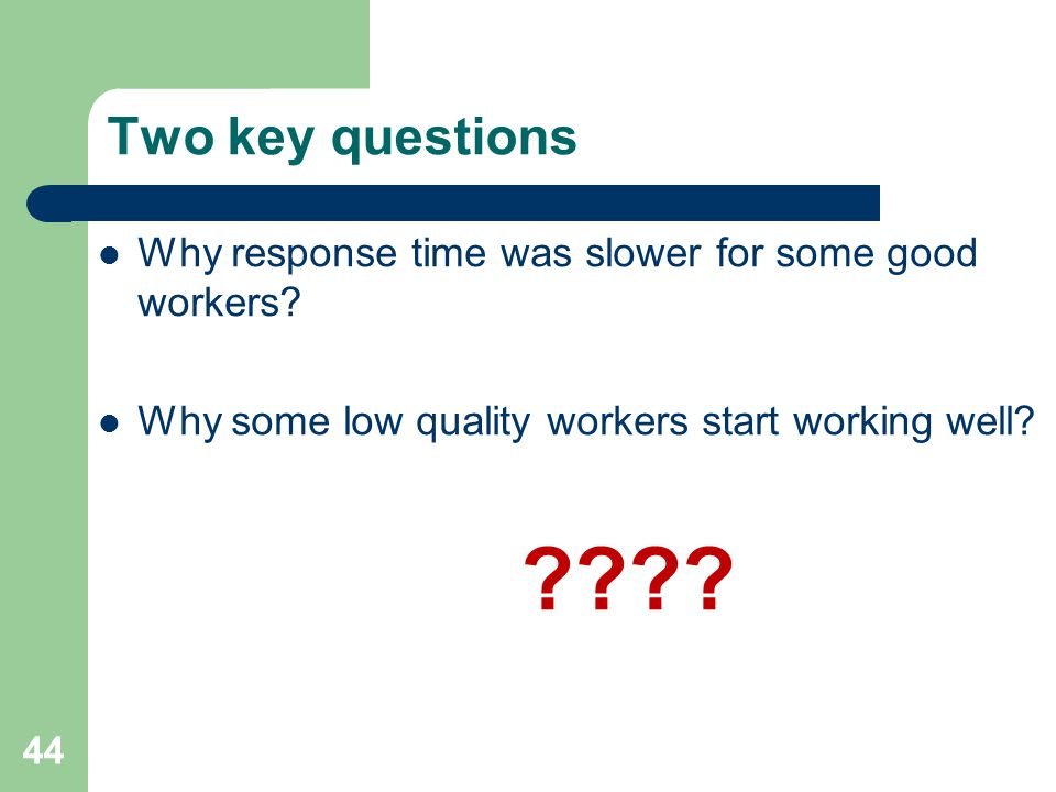 Two key questions Why response time was slower for some good workers.
