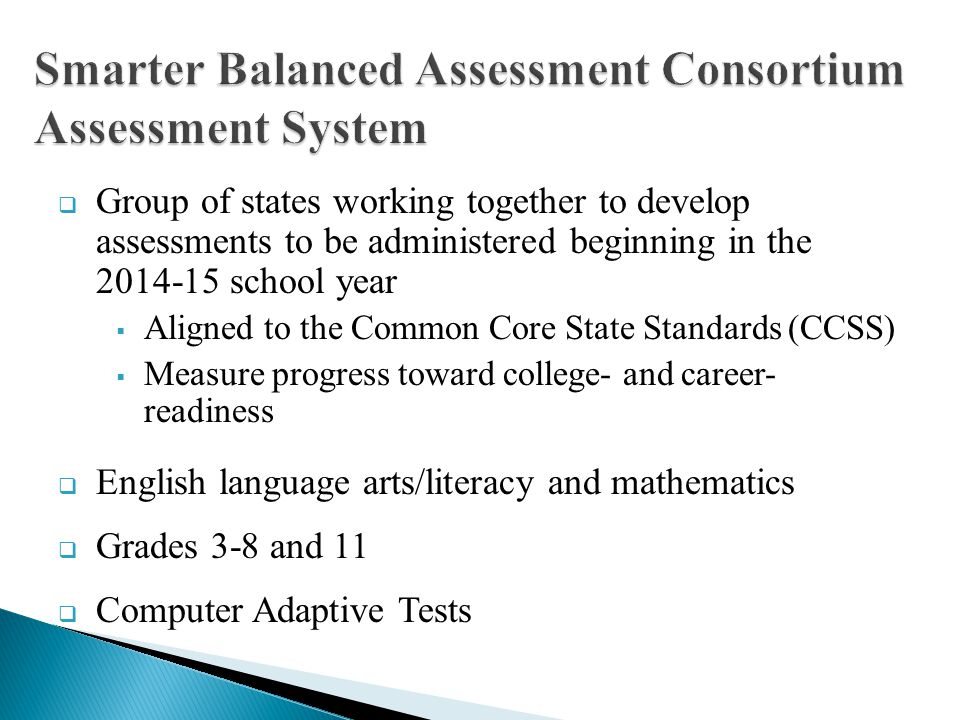 Group of states working together to develop assessments to be administered beginning in the 2014-15 school year Aligned to the Common Core State Stand