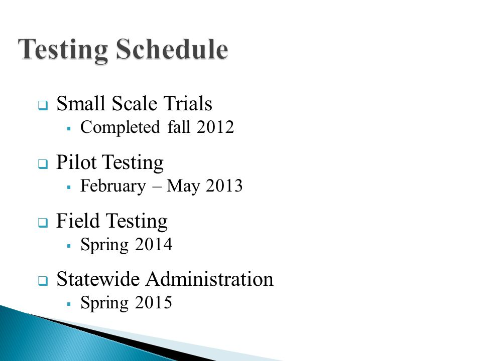 Small Scale Trials Completed fall 2012 Pilot Testing February – May 2013 Field Testing Spring 2014 Statewide Administration Spring 2015