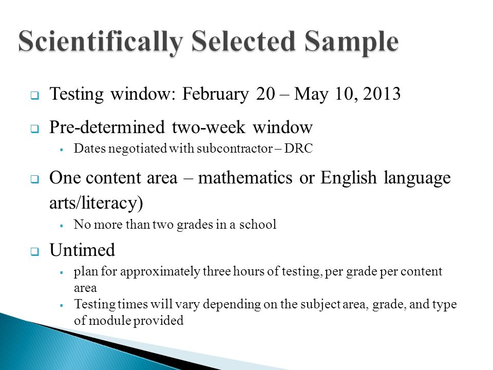 Testing window: February 20 – May 10, 2013 Pre-determined two-week window Dates negotiated with subcontractor – DRC One content area – mathematics or