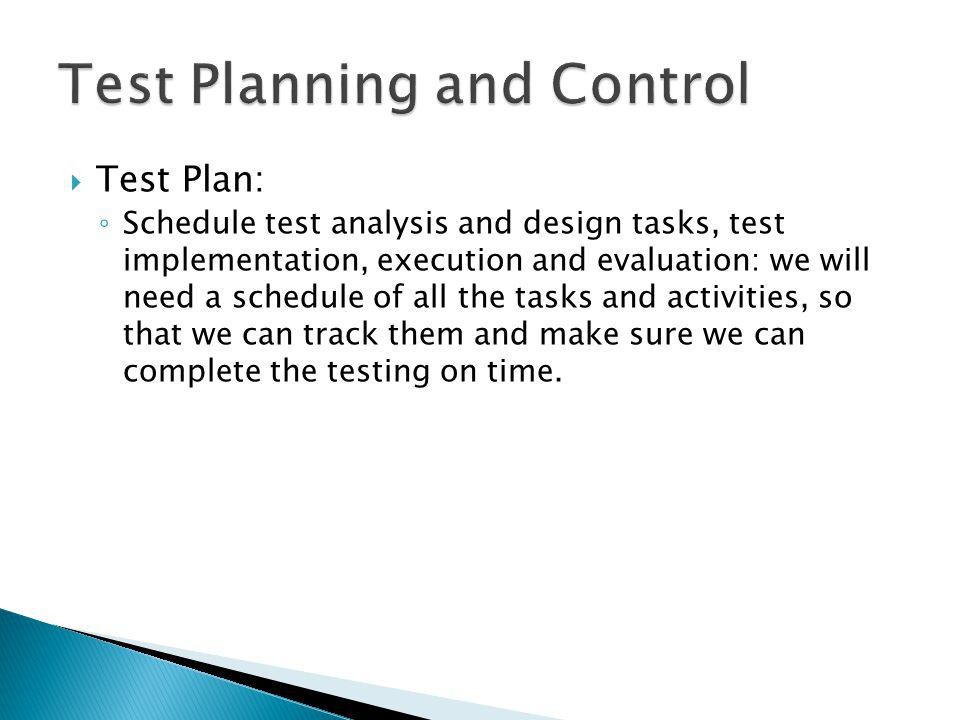 Test Plan: Schedule test analysis and design tasks, test implementation, execution and evaluation: we will need a schedule of all the tasks and activities, so that we can track them and make sure we can complete the testing on time.