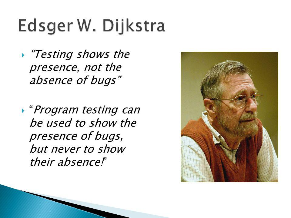 Testing shows the presence, not the absence of bugs Program testing can be used to show the presence of bugs, but never to show their absence!