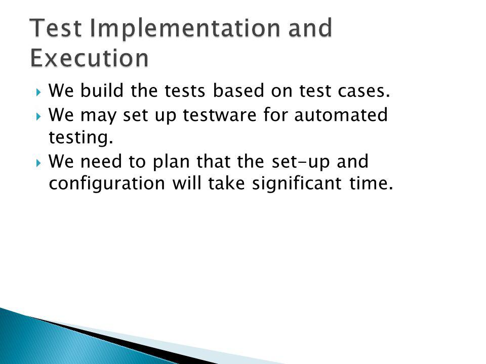 We build the tests based on test cases.We may set up testware for automated testing.