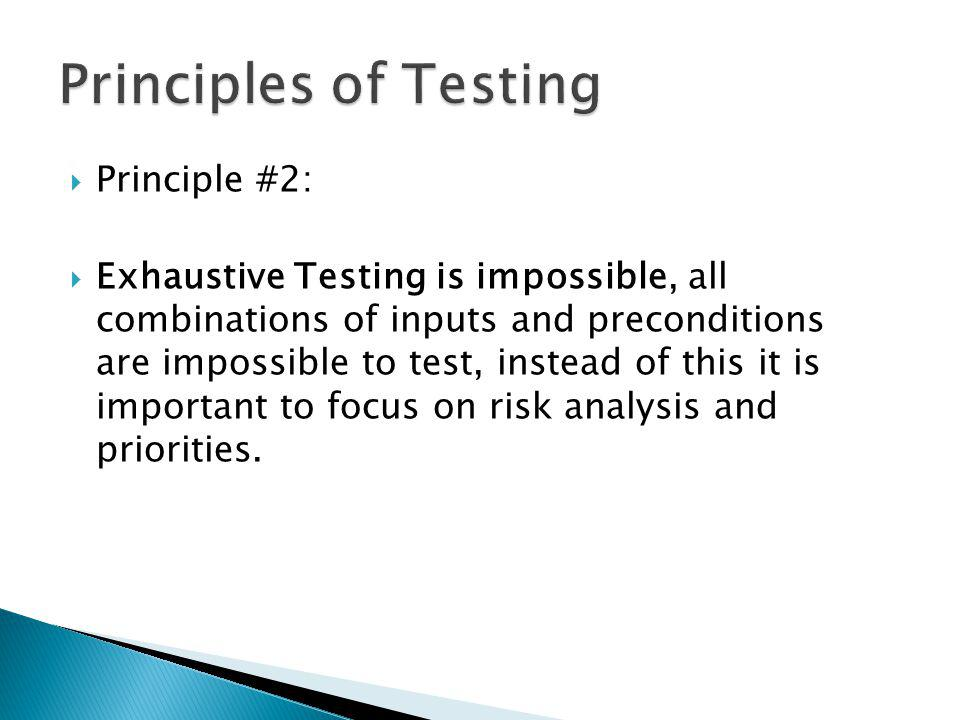 Principle #2: Exhaustive Testing is impossible, all combinations of inputs and preconditions are impossible to test, instead of this it is important to focus on risk analysis and priorities.