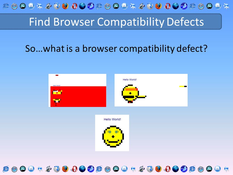 Find Browser Compatibility Defects So…what is a browser compatibility defect?