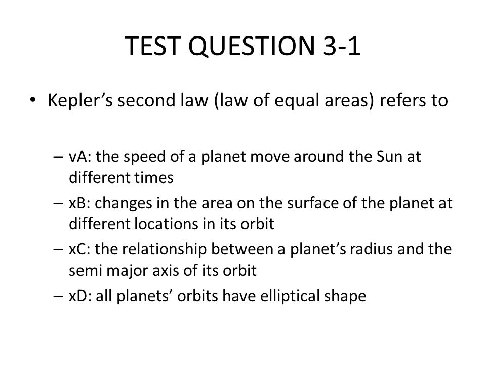 TEST QUESTION 3-1 Keplers second law (law of equal areas) refers to – vA: the speed of a planet move around the Sun at different times – xB: changes i