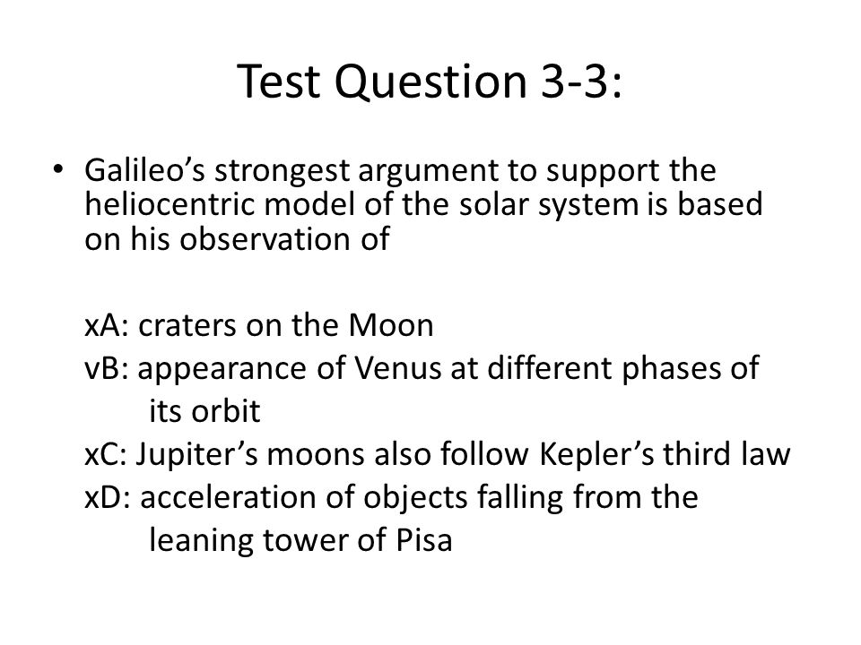 Test Question 3-3: Galileos strongest argument to support the heliocentric model of the solar system is based on his observation of xA: craters on the