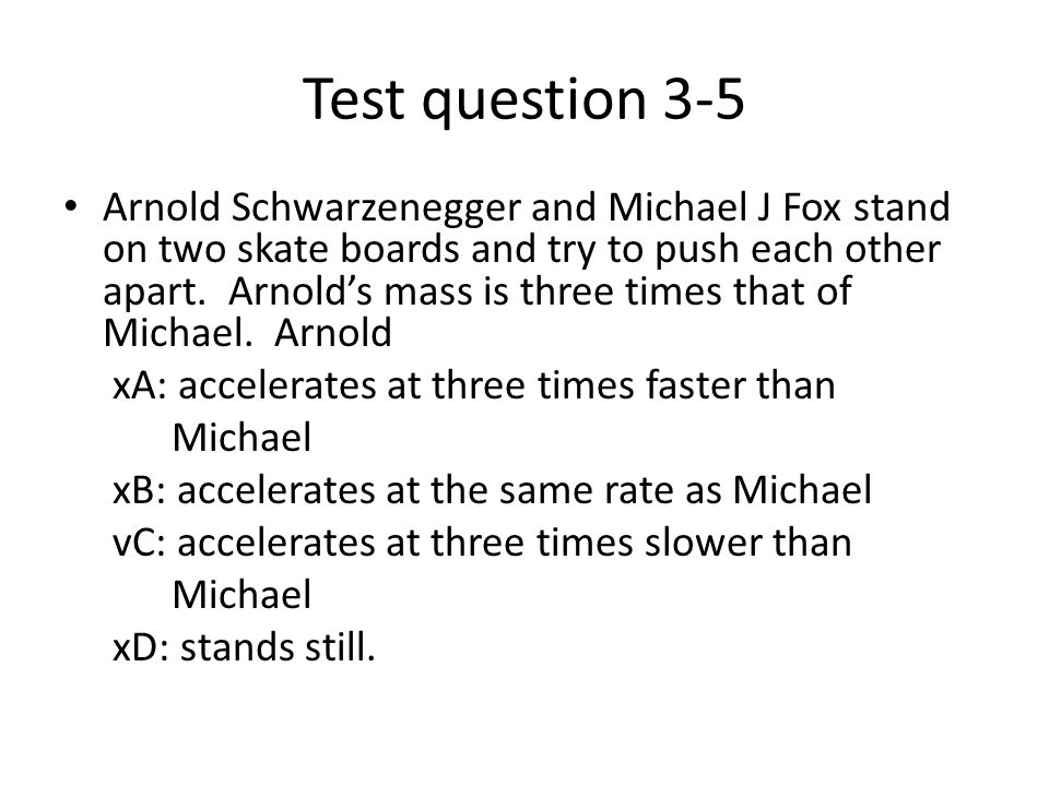 Test question 3-5 Arnold Schwarzenegger and Michael J Fox stand on two skate boards and try to push each other apart. Arnolds mass is three times that