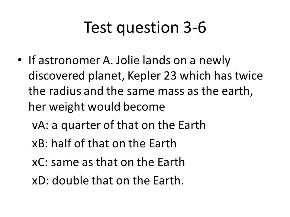 Test question 3-6 If astronomer A. Jolie lands on a newly discovered planet, Kepler 23 which has twice the radius and the same mass as the earth, her