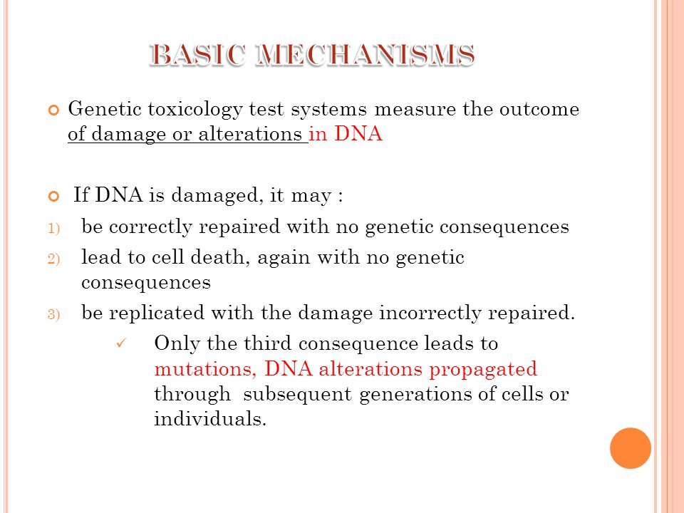 Genetic toxicology test systems measure the outcome of damage or alterations in DNA If DNA is damaged, it may : 1) be correctly repaired with no genetic consequences 2) lead to cell death, again with no genetic consequences 3) be replicated with the damage incorrectly repaired.