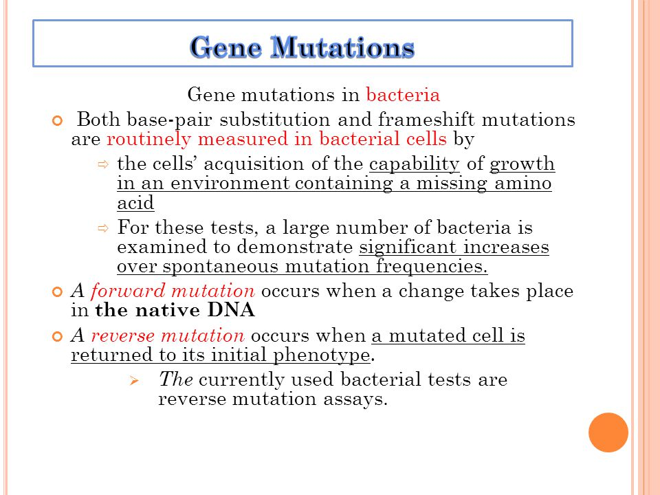 Gene mutations in bacteria Both base-pair substitution and frameshift mutations are routinely measured in bacterial cells by the cells acquisition of the capability of growth in an environment containing a missing amino acid For these tests, a large number of bacteria is examined to demonstrate significant increases over spontaneous mutation frequencies.