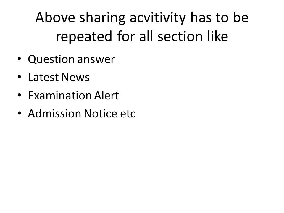 Above sharing acvitivity has to be repeated for all section like Question answer Latest News Examination Alert Admission Notice etc