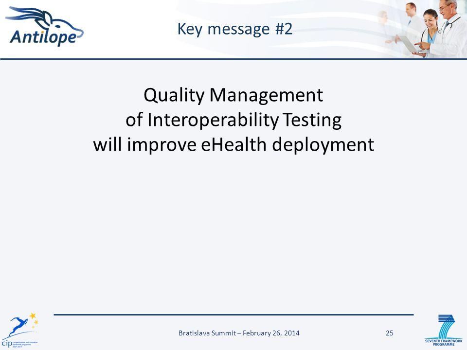 25 Key message #2 Quality Management of Interoperability Testing will improve eHealth deployment Bratislava Summit – February 26, 2014
