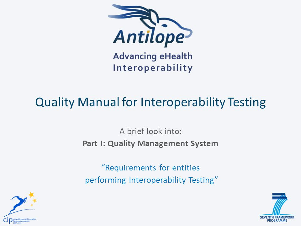 4 Quality Manual for Interoperability Testing Bodies Requirements for the operation of Conformity Assessment Bodies performing Interoperability Testing CAB Part I D2.1 Quality Management System Part II D2.2 Interoperability Testing Processes Bratislava Summit – February 26, 2014