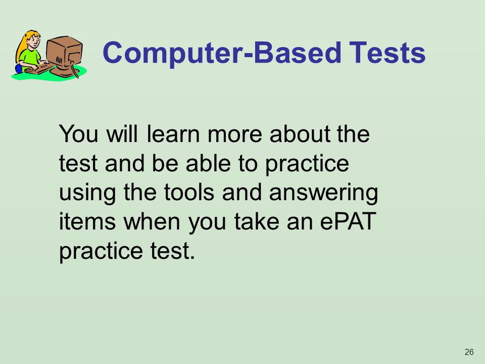 26 Computer-Based Tests You will learn more about the test and be able to practice using the tools and answering items when you take an ePAT practice