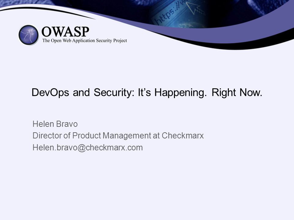 DevOps and Security: Its Happening. Right Now. Helen Bravo Director of Product Management at Checkmarx Helen.bravo@checkmarx.com