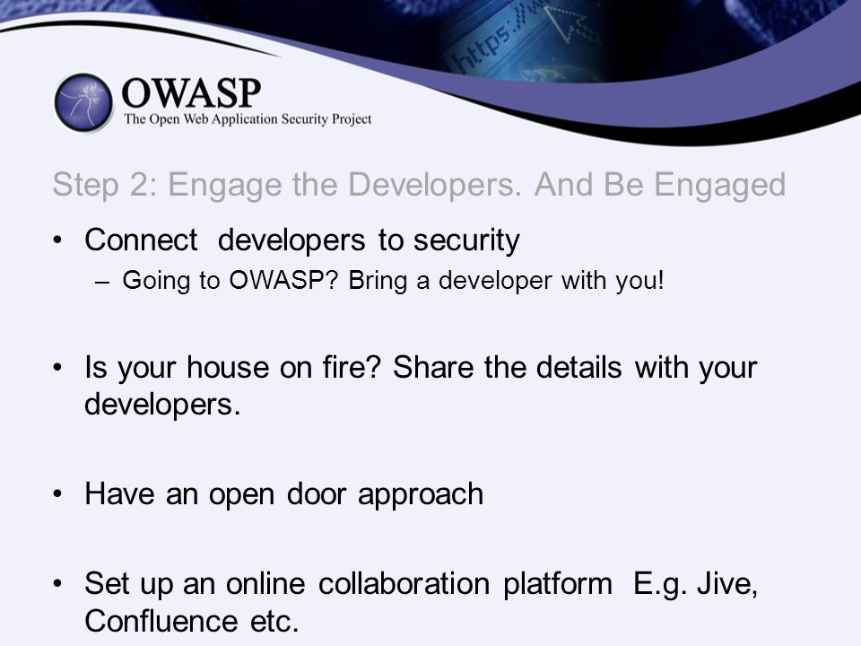 Connect developers to security –Going to OWASP? Bring a developer with you! Is your house on fire? Share the details with your developers. Have an ope