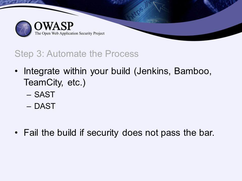 Integrate within your build (Jenkins, Bamboo, TeamCity, etc.) –SAST –DAST Fail the build if security does not pass the bar. Step 3: Automate the Proce
