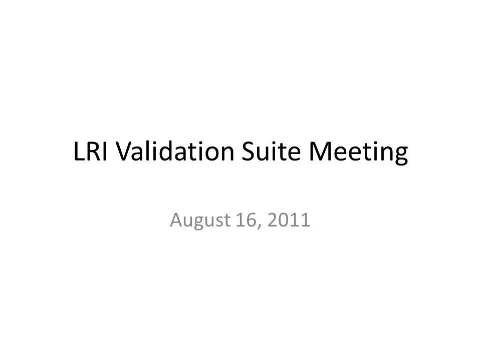 LRI Validation Suite Meeting August 16, 2011
