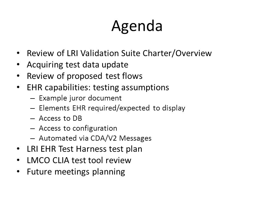 Agenda Review of LRI Validation Suite Charter/Overview Acquiring test data update Review of proposed test flows EHR capabilities: testing assumptions – Example juror document – Elements EHR required/expected to display – Access to DB – Access to configuration – Automated via CDA/V2 Messages LRI EHR Test Harness test plan LMCO CLIA test tool review Future meetings planning