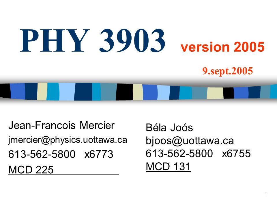 1 PHY 3903 version 2005 Jean-Francois Mercier jmercier@physics.uottawa.ca 613-562-5800 x6773 MCD 225 9.sept.2005 Béla Joós bjoos@uottawa.ca 613-562-5800 x6755 MCD 131