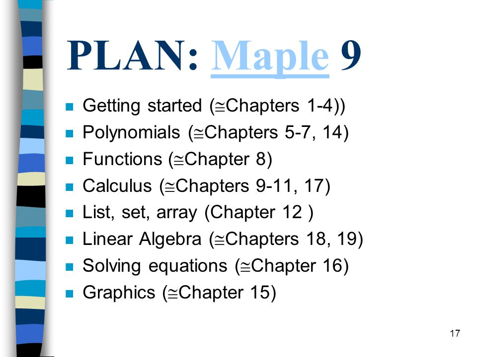 17 PLAN: Maple 9Maple n Getting started ( Chapters 1-4)) n Polynomials ( Chapters 5-7, 14) n Functions ( Chapter 8) n Calculus ( Chapters 9-11, 17) n List, set, array (Chapter 12 ) n Linear Algebra ( Chapters 18, 19) n Solving equations ( Chapter 16) n Graphics ( Chapter 15)
