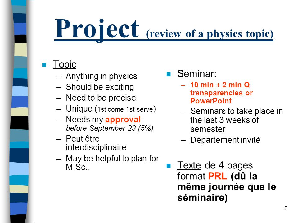 8 Project (review of a physics topic) n Topic –Anything in physics –Should be exciting –Need to be precise –Unique ( 1st come 1st serve ) –Needs my approval before September 23 (5%) –Peut être interdisciplinaire –May be helpful to plan for M.Sc..