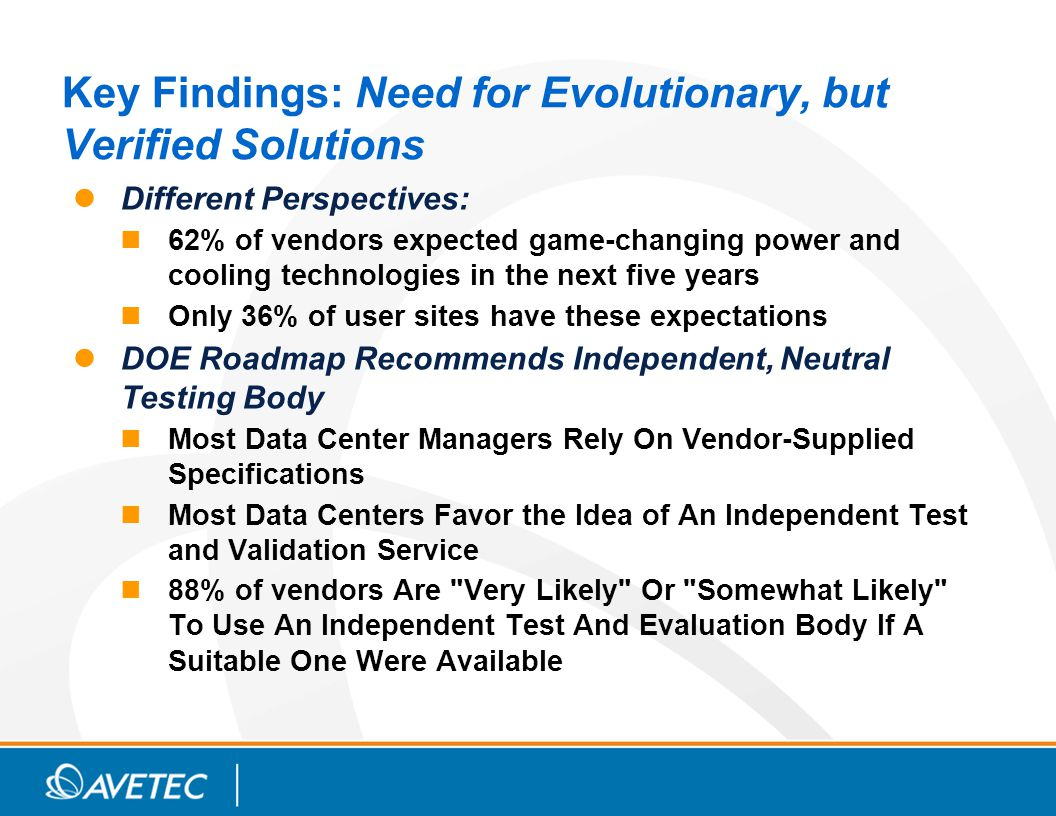 Key Findings: Need for Evolutionary, but Verified Solutions Different Perspectives: 62% of vendors expected game-changing power and cooling technologies in the next five years Only 36% of user sites have these expectations DOE Roadmap Recommends Independent, Neutral Testing Body Most Data Center Managers Rely On Vendor-Supplied Specifications Most Data Centers Favor the Idea of An Independent Test and Validation Service 88% of vendors Are Very Likely Or Somewhat Likely To Use An Independent Test And Evaluation Body If A Suitable One Were Available