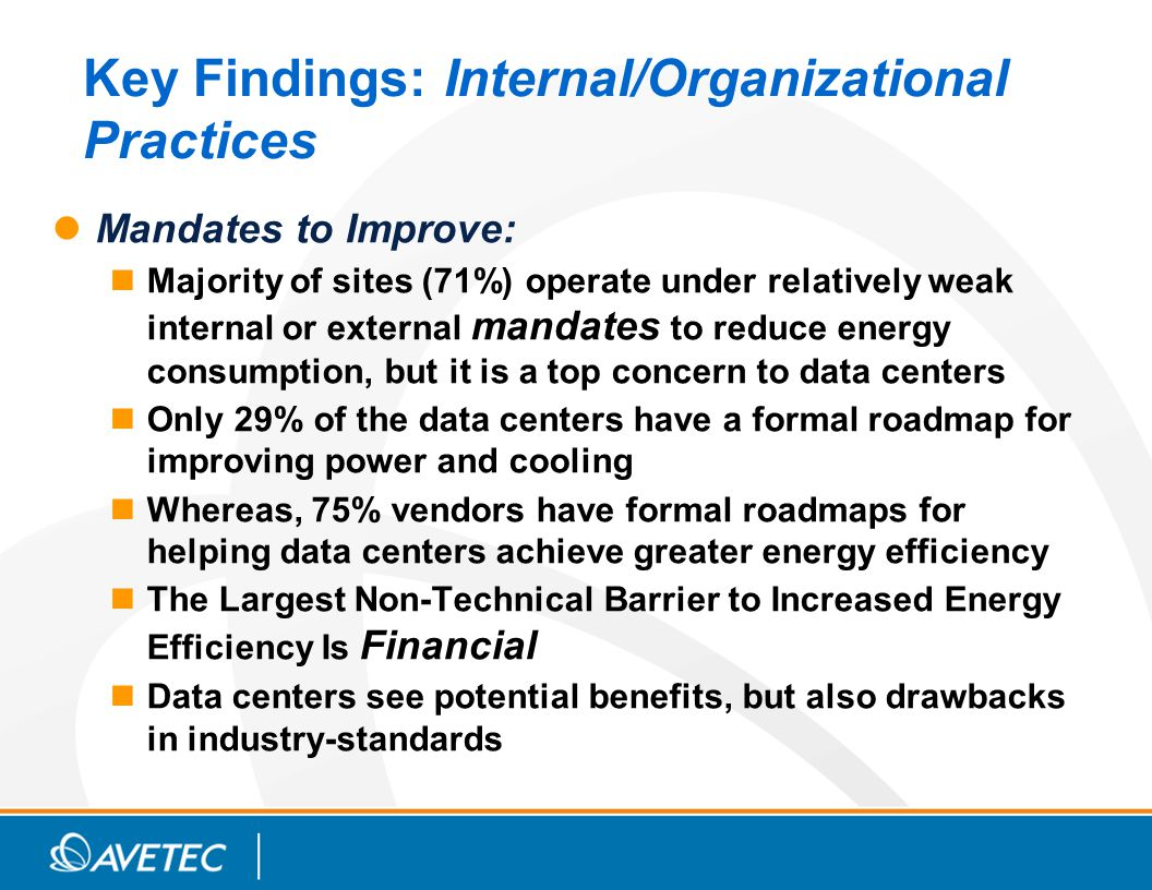 Key Findings: Internal/Organizational Practices Mandates to Improve: Majority of sites (71%) operate under relatively weak internal or external mandates to reduce energy consumption, but it is a top concern to data centers Only 29% of the data centers have a formal roadmap for improving power and cooling Whereas, 75% vendors have formal roadmaps for helping data centers achieve greater energy efficiency The Largest Non-Technical Barrier to Increased Energy Efficiency Is Financial Data centers see potential benefits, but also drawbacks in industry-standards
