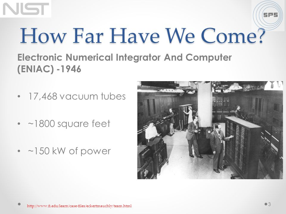 How Far Have We Come? Electronic Numerical Integrator And Computer (ENIAC) -1946 17,468 vacuum tubes ~1800 square feet ~150 kW of power 3 http://www.f