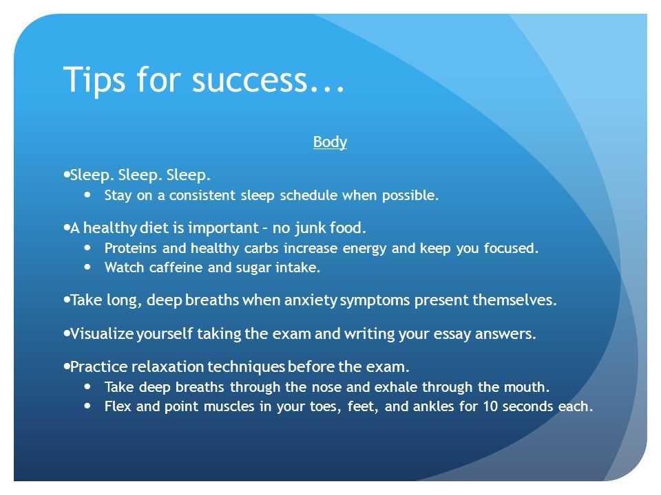 Tips for success... Body Sleep. Sleep. Sleep. Stay on a consistent sleep schedule when possible. A healthy diet is important – no junk food. Proteins