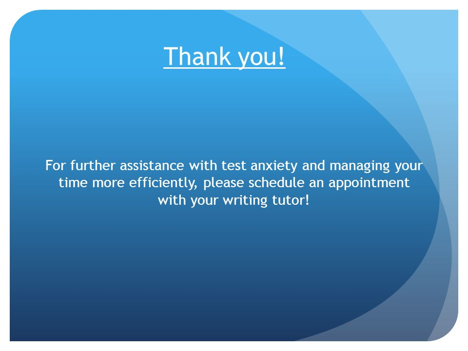 Thank you! For further assistance with test anxiety and managing your time more efficiently, please schedule an appointment with your writing tutor!