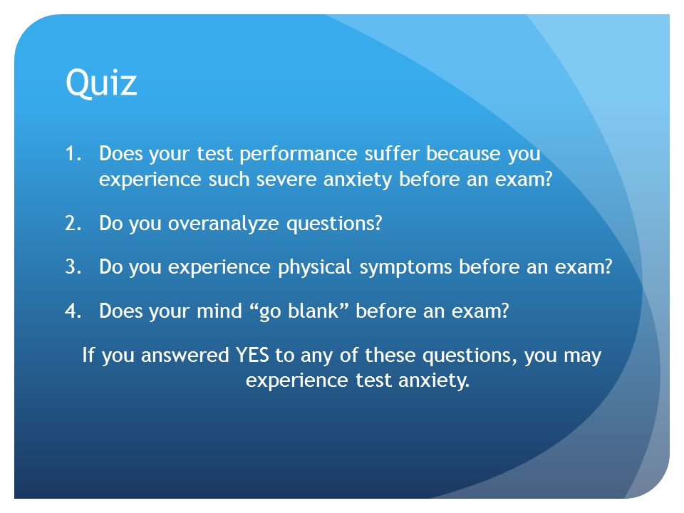 Quiz 1.Does your test performance suffer because you experience such severe anxiety before an exam? 2.Do you overanalyze questions? 3.Do you experienc