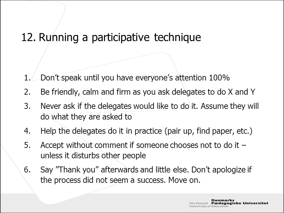 12.Running a participative technique 1.Dont speak until you have everyones attention 100% 2.Be friendly, calm and firm as you ask delegates to do X an