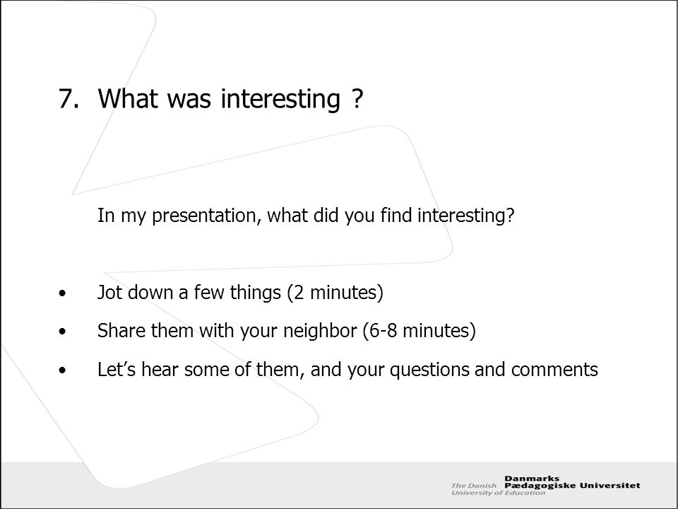 7. What was interesting ? In my presentation, what did you find interesting? Jot down a few things (2 minutes) Share them with your neighbor (6-8 minu