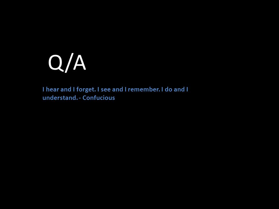 Q/A I hear and I forget. I see and I remember. I do and I understand. - Confucious