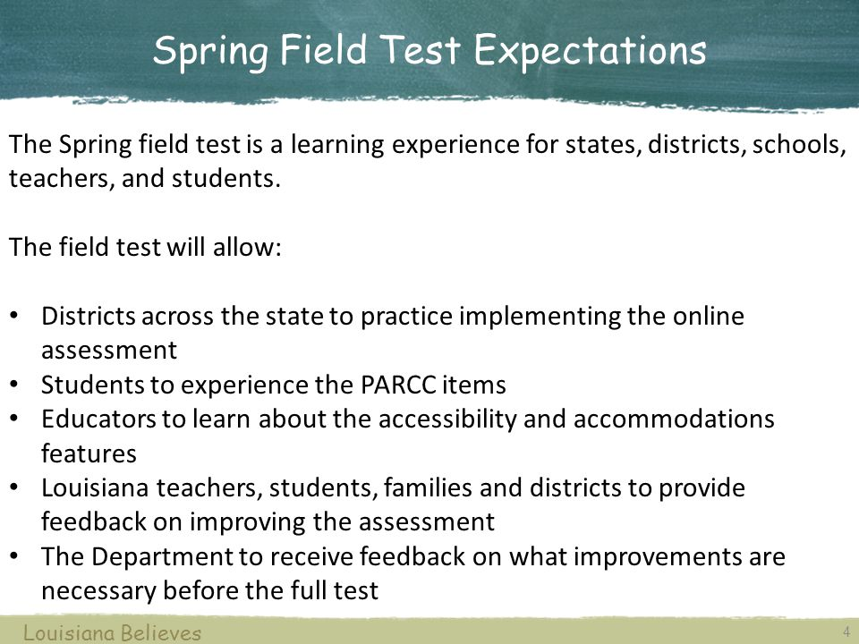 Todays Objective To understand elements of the Spring 2014 PARCC Field Test administration, including: key dates design administration accommodations security reporting resources Louisiana Believes