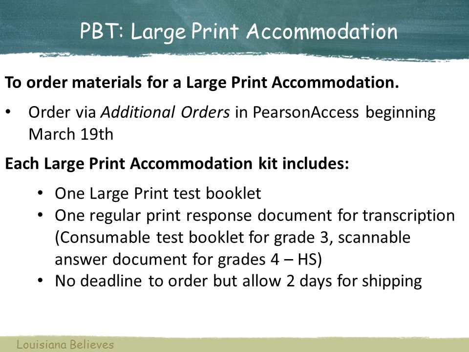 PBT: Large Print Accommodation To order materials for a Large Print Accommodation. Order via Additional Orders in PearsonAccess beginning March 19th E