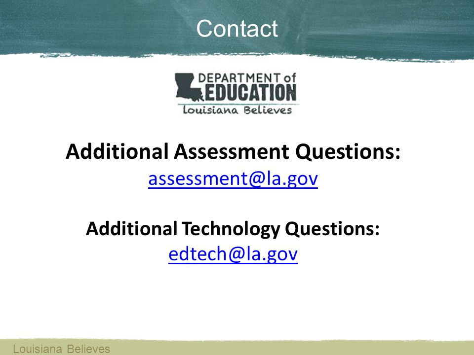 Contact Louisiana Believes Additional Assessment Questions: assessment@la.gov Additional Technology Questions: edtech@la.gov