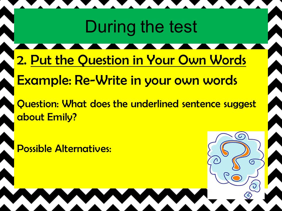 During the test 2. Put the Question in Your Own Words Example: Re-Write in your own words Question: What does the underlined sentence suggest about Em