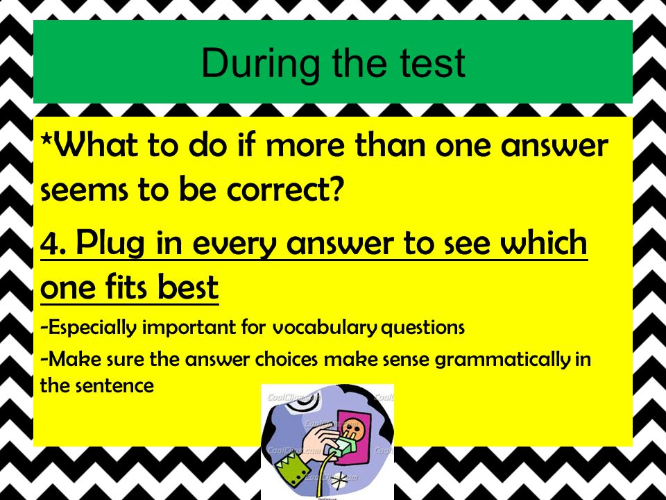 During the test *What to do if more than one answer seems to be correct? 4. Plug in every answer to see which one fits best -Especially important for